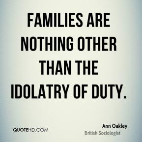 Families are nothing other than the idolatry of duty.