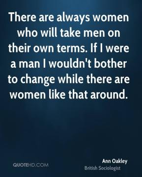 There are always women who will take men on their own terms. If I were a man I wouldn't bother to change while there are women like that around.