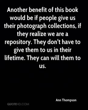 Ann Thompson - Another benefit of this book would be if people give us their photograph collections, if they realize we are a repository. They don't have to give them to us in their lifetime. They can will them to us.
