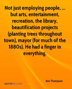Ann Thompson - Not just employing people, ... but arts, entertainment, recreation, the library, beautification projects (planting trees throughout town), mayor (for much of the 1880s). He had a finger in everything.