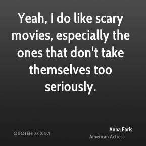Anna Faris - Yeah, I do like scary movies, especially the ones that don't take themselves too seriously.