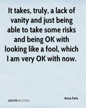 Anna Faris - It takes, truly, a lack of vanity and just being able to take some risks and being OK with looking like a fool, which I am very OK with now.