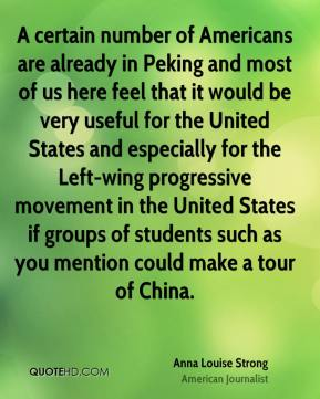 Anna Louise Strong - A certain number of Americans are already in Peking and most of us here feel that it would be very useful for the United States and especially for the Left-wing progressive movement in the United States if groups of students such as you mention could make a tour of China.