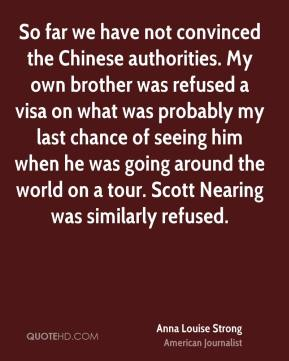 So far we have not convinced the Chinese authorities. My own brother was refused a visa on what was probably my last chance of seeing him when he was going around the world on a tour. Scott Nearing was similarly refused.