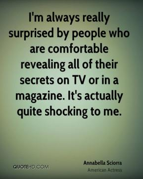 Annabella Sciorra - I'm always really surprised by people who are comfortable revealing all of their secrets on TV or in a magazine. It's actually quite shocking to me.
