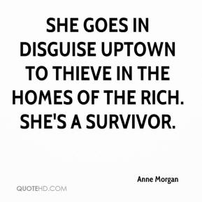 Anne Morgan - She goes in disguise uptown to thieve in the homes of the rich. She's a survivor.