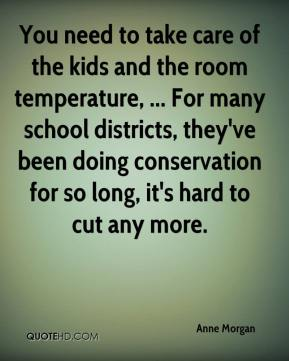 Anne Morgan - You need to take care of the kids and the room temperature, ... For many school districts, they've been doing conservation for so long, it's hard to cut any more.