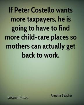 Annette Beacher - If Peter Costello wants more taxpayers, he is going to have to find more child-care places so mothers can actually get back to work.