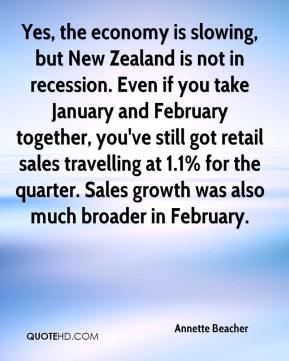 Annette Beacher - Yes, the economy is slowing, but New Zealand is not in recession. Even if you take January and February together, you've still got retail sales travelling at 1.1% for the quarter. Sales growth was also much broader in February.