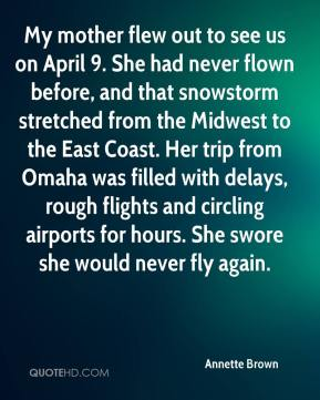 Annette Brown - My mother flew out to see us on April 9. She had never flown before, and that snowstorm stretched from the Midwest to the East Coast. Her trip from Omaha was filled with delays, rough flights and circling airports for hours. She swore she would never fly again.
