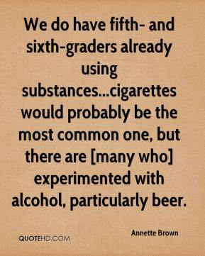 Annette Brown - We do have fifth- and sixth-graders already using substances...cigarettes would probably be the most common one, but there are [many who] experimented with alcohol, particularly beer.