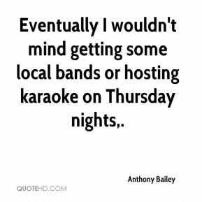 Eventually I wouldn't mind getting some local bands or hosting karaoke on Thursday nights.