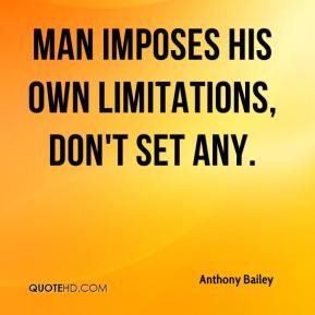 Man imposes his own limitations, don't set any.
