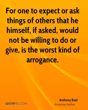 For one to expect or ask things of others that he himself, if asked, would not be willing to do or give, is the worst kind of arrogance.