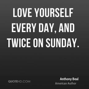 Anthony Beal - Love yourself every day, and twice on Sunday.