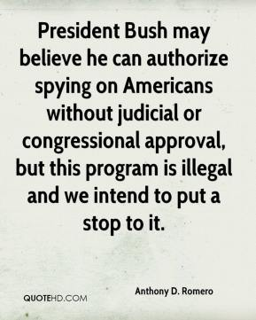 President Bush may believe he can authorize spying on Americans without judicial or congressional approval, but this program is illegal and we intend to put a stop to it.
