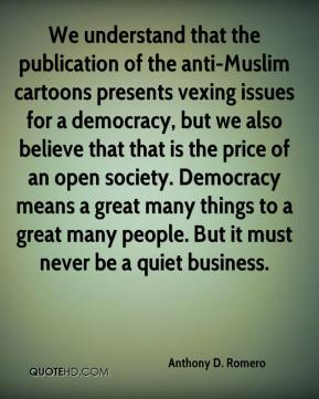 We understand that the publication of the anti-Muslim cartoons presents vexing issues for a democracy, but we also believe that that is the price of an open society. Democracy means a great many things to a great many people. But it must never be a quiet business.