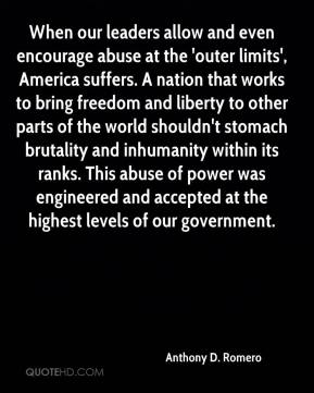 Anthony D. Romero - When our leaders allow and even encourage abuse at the 'outer limits', America suffers. A nation that works to bring freedom and liberty to other parts of the world shouldn't stomach brutality and inhumanity within its ranks. This abuse of power was engineered and accepted at the highest levels of our government.