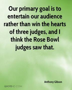Anthony Gibson - Our primary goal is to entertain our audience rather than win the hearts of three judges, and I think the Rose Bowl judges saw that.