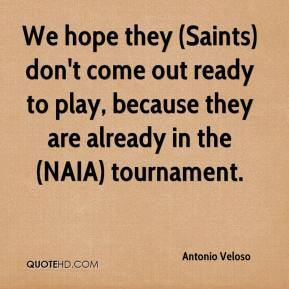 Antonio Veloso - We hope they (Saints) don't come out ready to play, because they are already in the (NAIA) tournament.