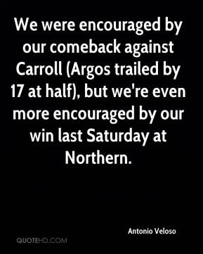 Antonio Veloso - We were encouraged by our comeback against Carroll (Argos trailed by 17 at half), but we're even more encouraged by our win last Saturday at Northern.