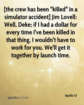 """Apollo 13 - [the crew has been """"killed"""" in a simulator accident] Jim Lovell: Well, Deke; if I had a dollar for every time I've been killed in that thing, I wouldn't have to work for you. We'll get it together by launch time."""