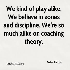 Archie Carlyle - We kind of play alike. We believe in zones and discipline. We're so much alike on coaching theory.