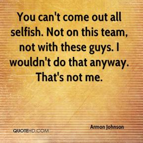 Armon Johnson - You can't come out all selfish. Not on this team, not with these guys. I wouldn't do that anyway. That's not me.