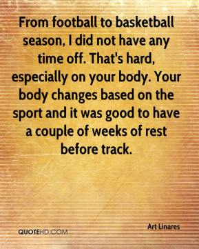 Art Linares - From football to basketball season, I did not have any time off. That's hard, especially on your body. Your body changes based on the sport and it was good to have a couple of weeks of rest before track.