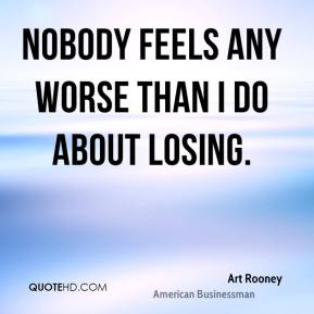 Art Rooney - Nobody feels any worse than I do about losing.
