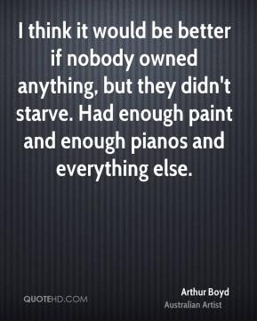 Arthur Boyd - I think it would be better if nobody owned anything, but they didn't starve. Had enough paint and enough pianos and everything else.