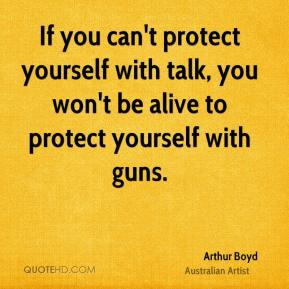 Arthur Boyd - If you can't protect yourself with talk, you won't be alive to protect yourself with guns.