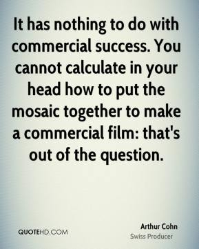 Arthur Cohn - It has nothing to do with commercial success. You cannot calculate in your head how to put the mosaic together to make a commercial film: that's out of the question.