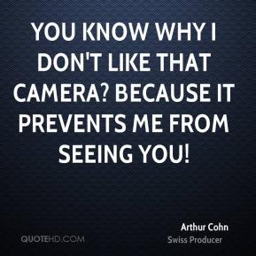 Arthur Cohn - You know why I don't like that camera? Because it prevents me from seeing you!