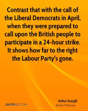 Contrast that with the call of the Liberal Democrats in April, when they were prepared to call upon the British people to participate in a 24-hour strike. It shows how far to the right the Labour Party's gone.