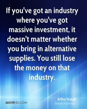 If you've got an industry where you've got massive investment, it doesn't matter whether you bring in alternative supplies. You still lose the money on that industry.