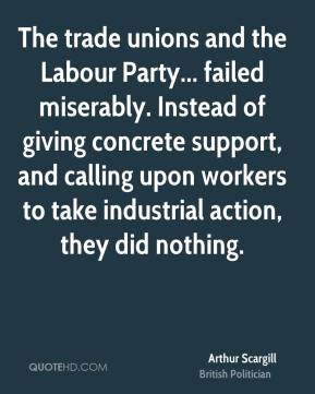 Arthur Scargill - The trade unions and the Labour Party... failed miserably. Instead of giving concrete support, and calling upon workers to take industrial action, they did nothing.