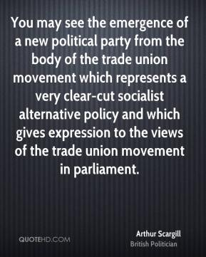 You may see the emergence of a new political party from the body of the trade union movement which represents a very clear-cut socialist alternative policy and which gives expression to the views of the trade union movement in parliament.