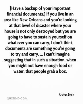 Arthur Stein - [Have a backup of your important financial documents.] If you live in an area like New Orleans and you're looking at that level of disaster where your house is not only destroyed but you are going to have to sustain yourself on whatever you can carry, I don't think documents are something you're going to try and carry, ... I can't imagine suggesting that in such a situation, when you might not have enough food or water, that people grab a box.