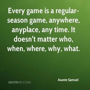 Every game is a regular-season game, anywhere, anyplace, any time. It doesn't matter who, when, where, why, what.