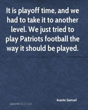 It is playoff time, and we had to take it to another level. We just tried to play Patriots football the way it should be played.