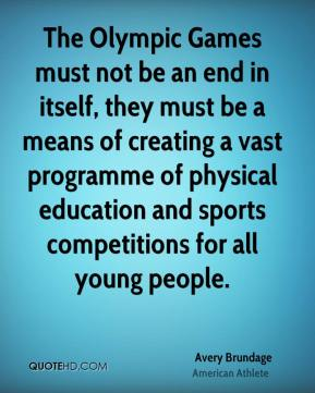 Avery Brundage - The Olympic Games must not be an end in itself, they must be a means of creating a vast programme of physical education and sports competitions for all young people.