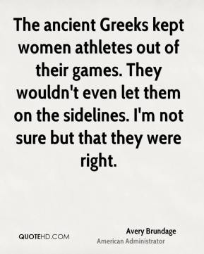 Avery Brundage - The ancient Greeks kept women athletes out of their games. They wouldn't even let them on the sidelines. I'm not sure but that they were right.