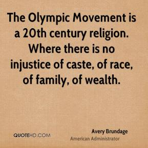 Avery Brundage - The Olympic Movement is a 20th century religion. Where there is no injustice of caste, of race, of family, of wealth.