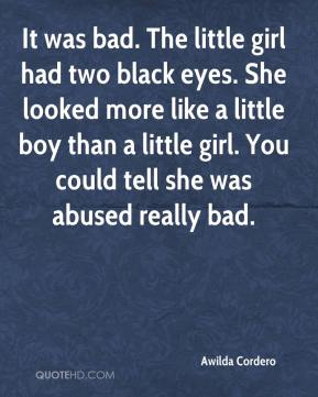 Awilda Cordero - It was bad. The little girl had two black eyes. She looked more like a little boy than a little girl. You could tell she was abused really bad.