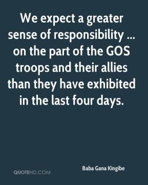 We expect a greater sense of responsibility ... on the part of the GOS troops and their allies than they have exhibited in the last four days.