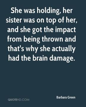 Barbara Green - She was holding, her sister was on top of her, and she got the impact from being thrown and that's why she actually had the brain damage.