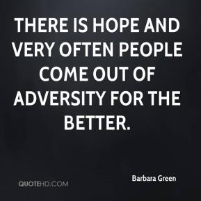 There is hope and very often people come out of adversity for the better.