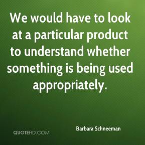 We would have to look at a particular product to understand whether something is being used appropriately.