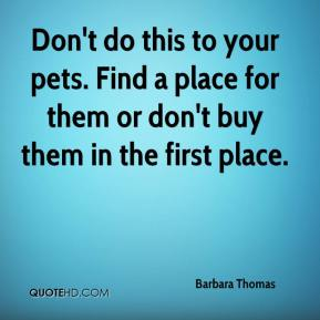 Barbara Thomas - Don't do this to your pets. Find a place for them or don't buy them in the first place.
